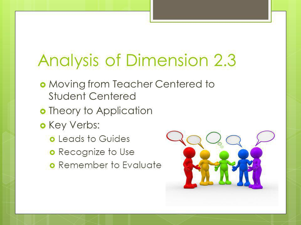 Analysis of Dimension 2.3 Moving from Teacher Centered to Student Centered. Theory to Application.