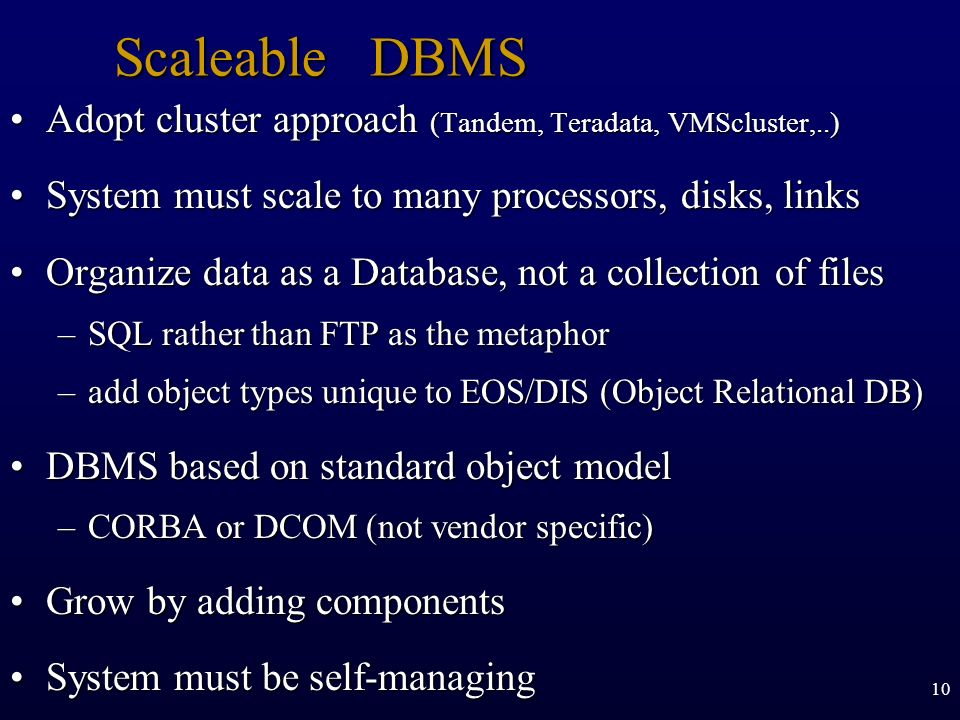 Scaleable DBMS Adopt cluster approach (Tandem, Teradata, VMScluster,..) System must scale to many processors, disks, links.