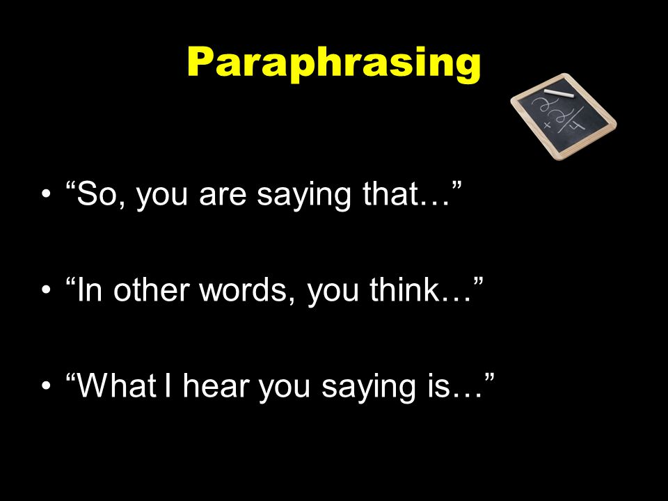 Paraphrasing So, you are saying that… In other words, you think…