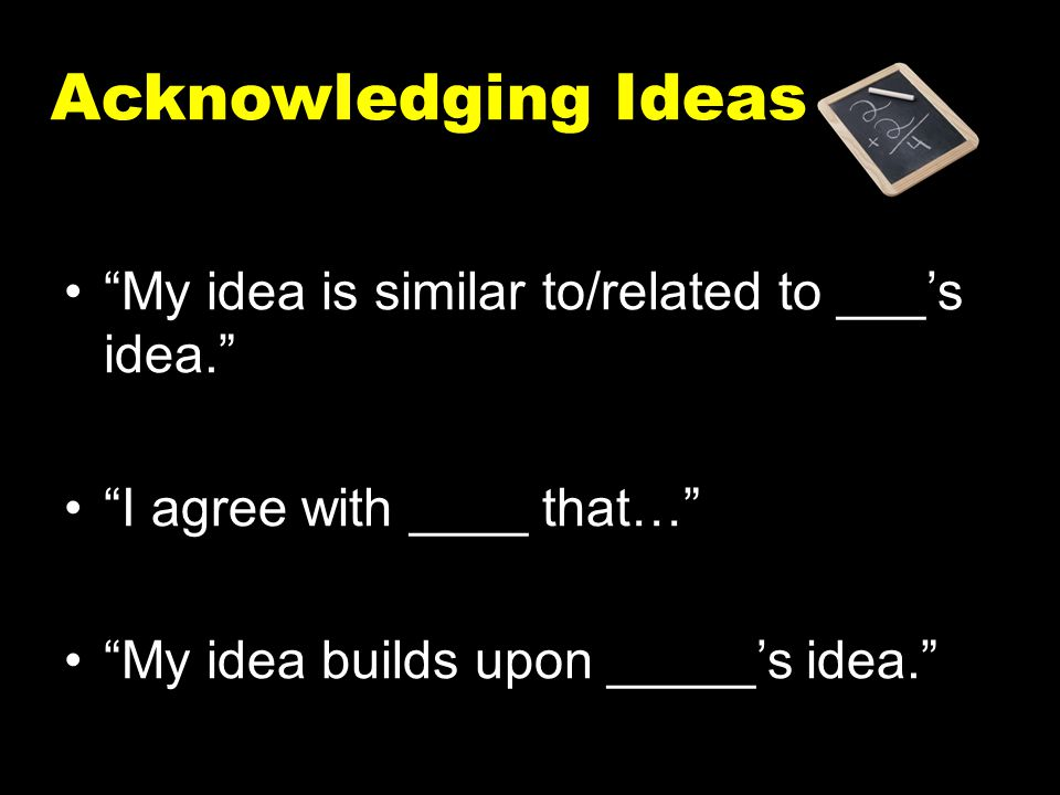 Acknowledging Ideas My idea is similar to/related to ___'s idea.