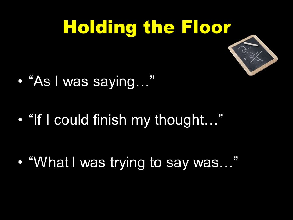 Holding the Floor As I was saying… If I could finish my thought…