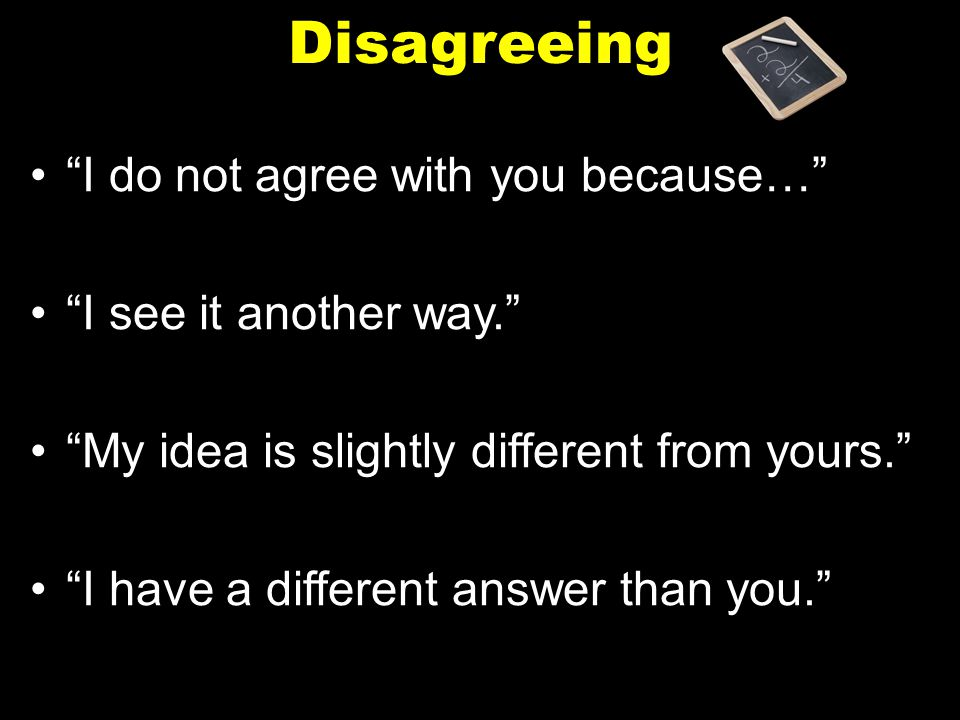 Disagreeing I do not agree with you because… I see it another way.