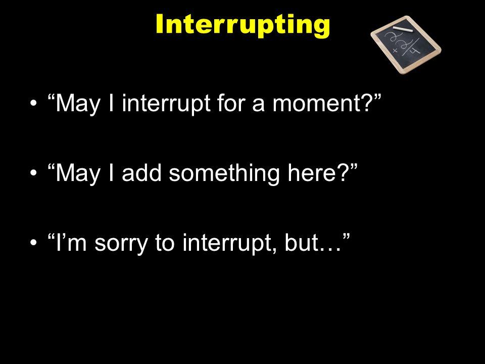 Interrupting May I interrupt for a moment