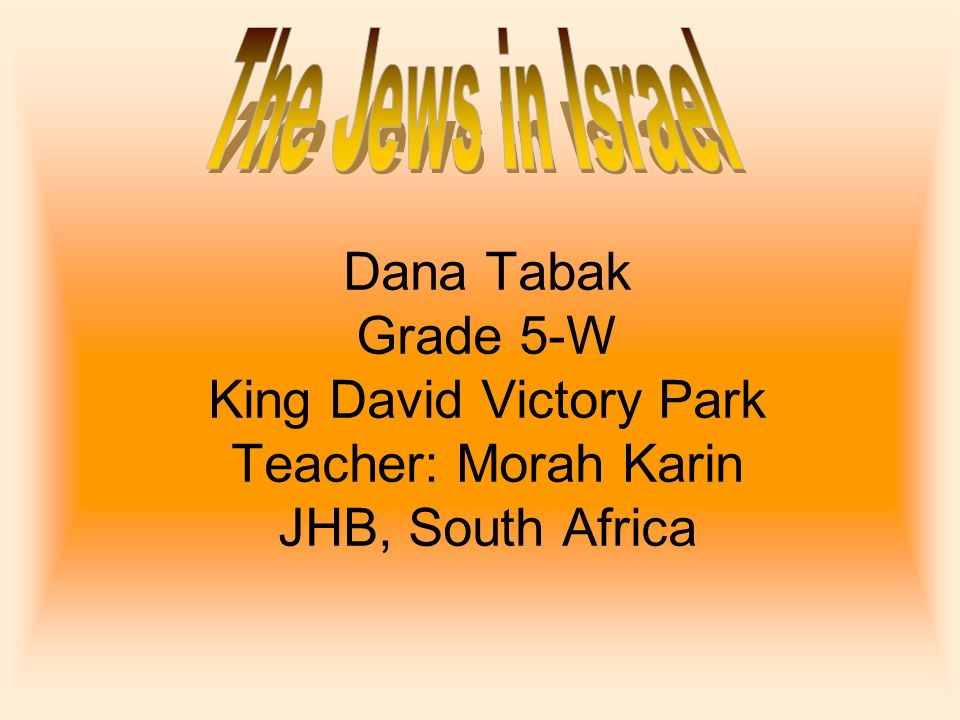 The Jews in Israel Dana Tabak Grade 5-W King David Victory Park Teacher: Morah Karin JHB, South Africa.