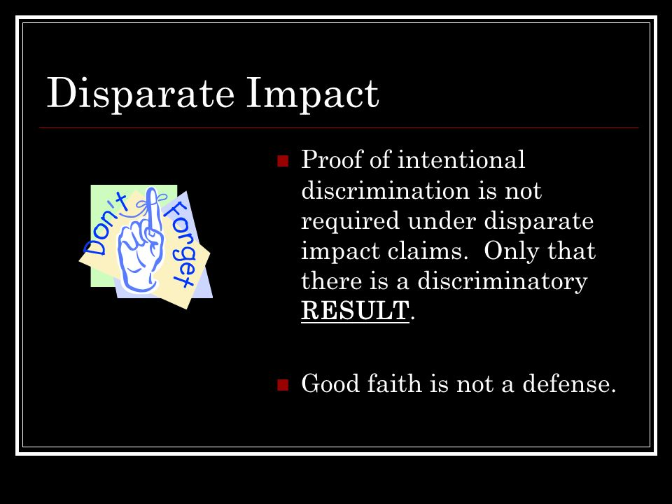 Disparate Impact Proof of intentional discrimination is not required under disparate impact claims. Only that there is a discriminatory RESULT.