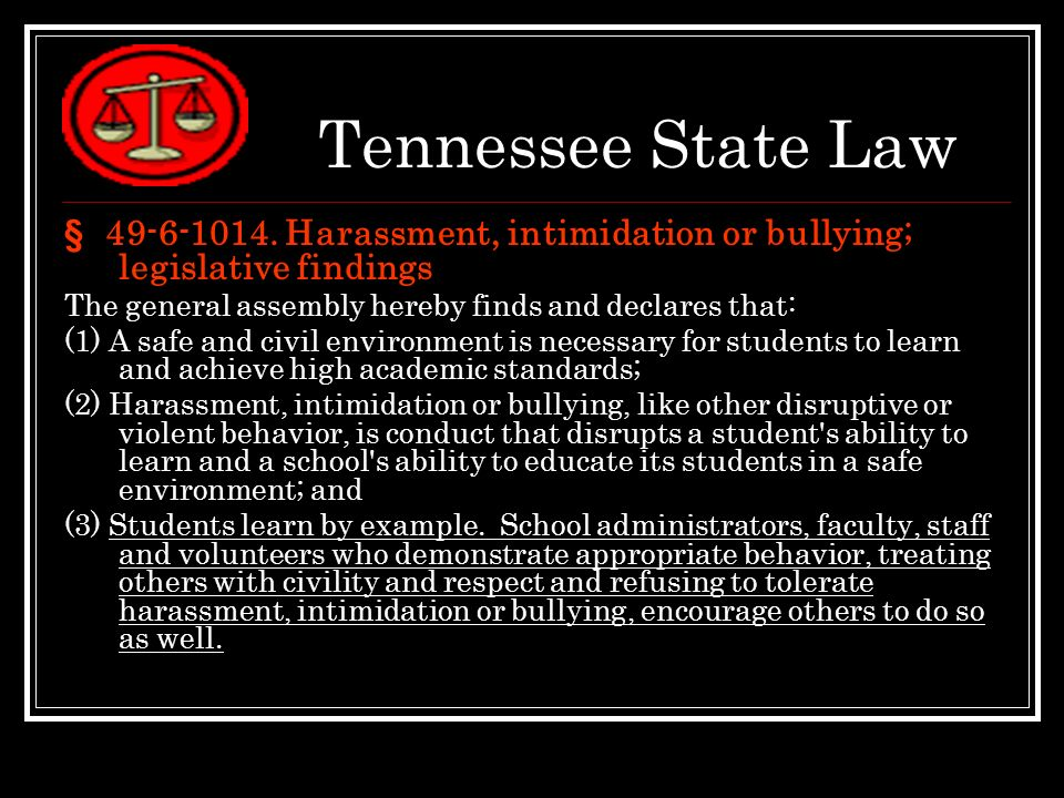 Tennessee State Law § 49-6-1014. Harassment, intimidation or bullying; legislative findings. The general assembly hereby finds and declares that: