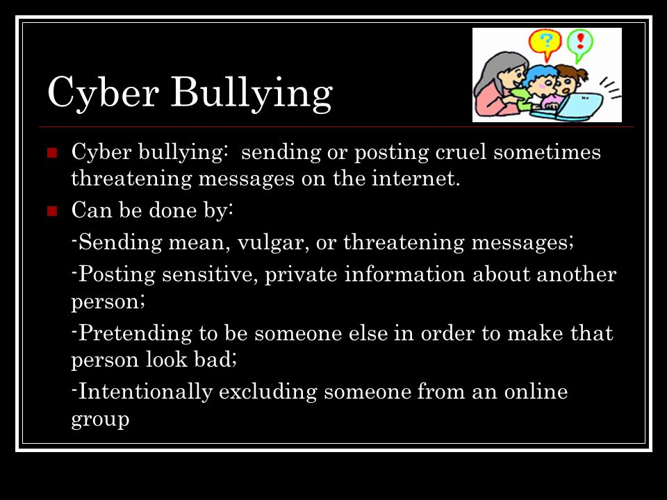 Cyber Bullying Cyber bullying: sending or posting cruel sometimes threatening messages on the internet.