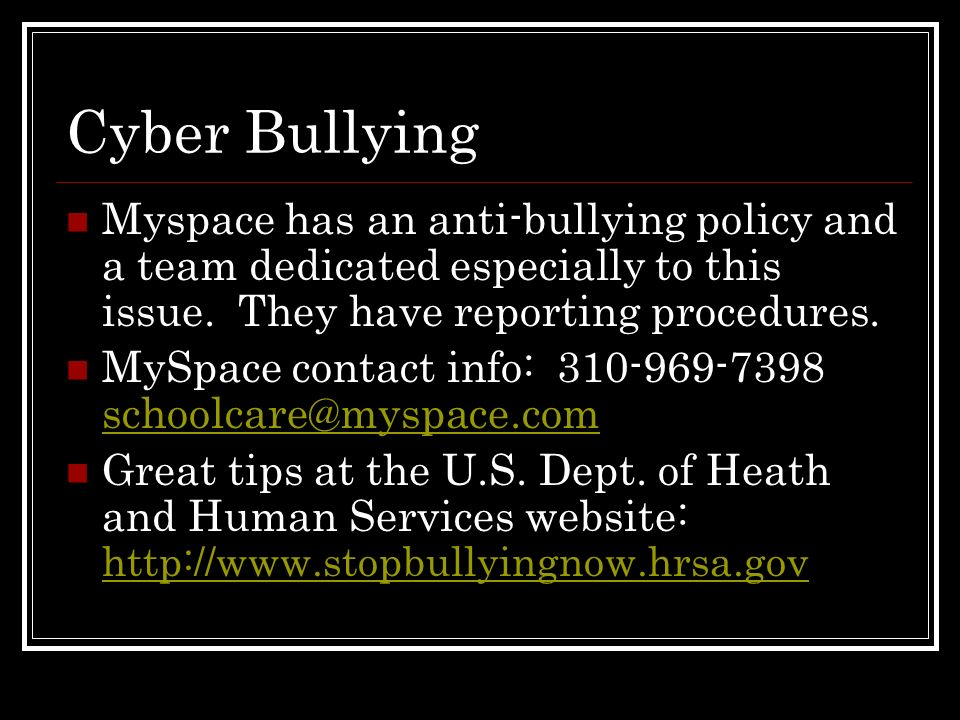 Cyber Bullying Myspace has an anti-bullying policy and a team dedicated especially to this issue. They have reporting procedures.