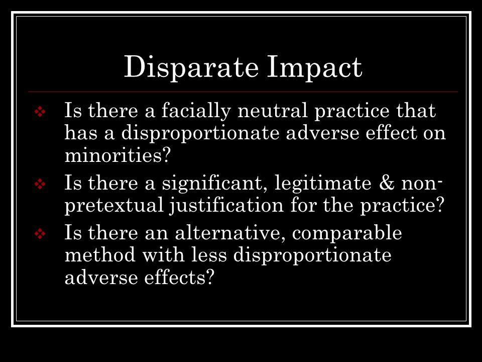 Disparate Impact Is there a facially neutral practice that has a disproportionate adverse effect on minorities