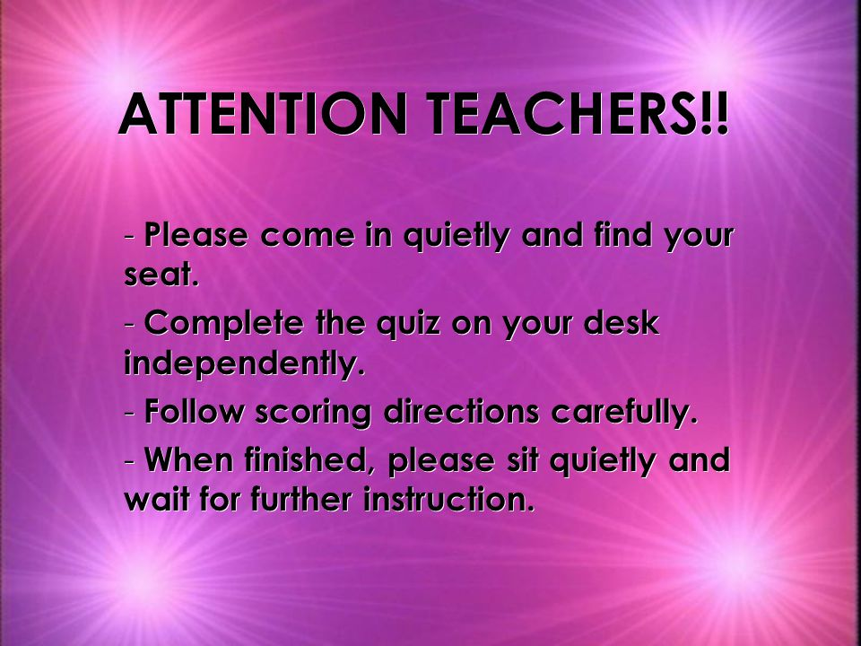 ATTENTION TEACHERS!! Please come in quietly and find your seat.