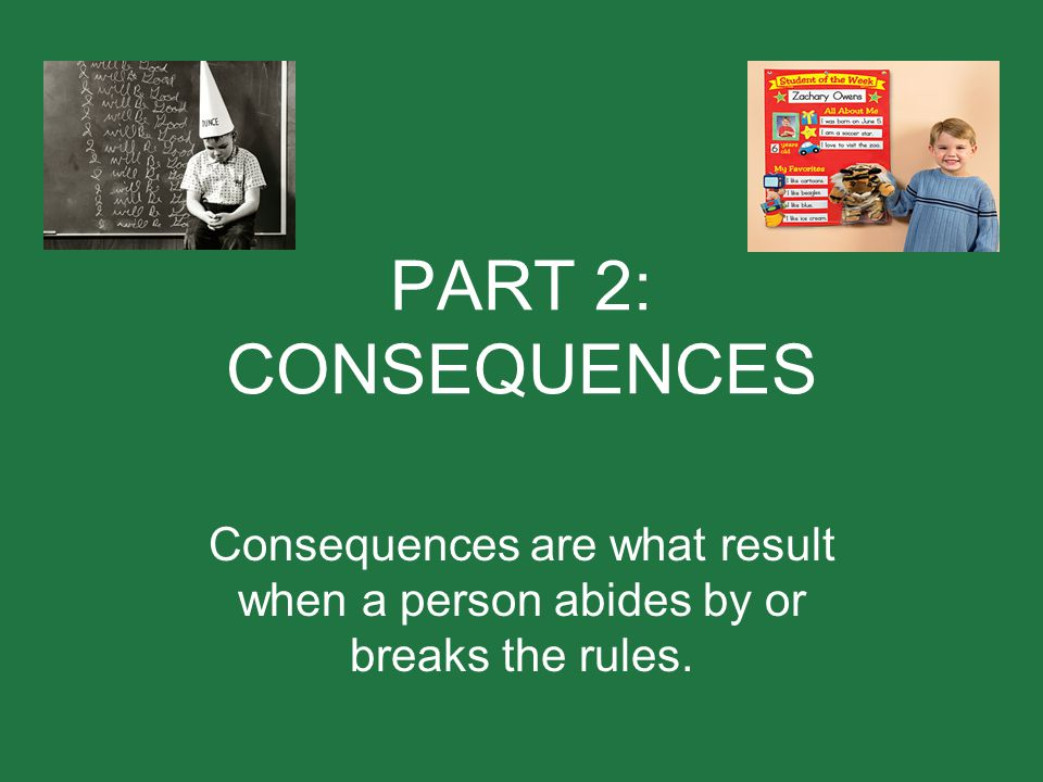 PART 2: CONSEQUENCES Consequences are what result when a person abides by or breaks the rules.