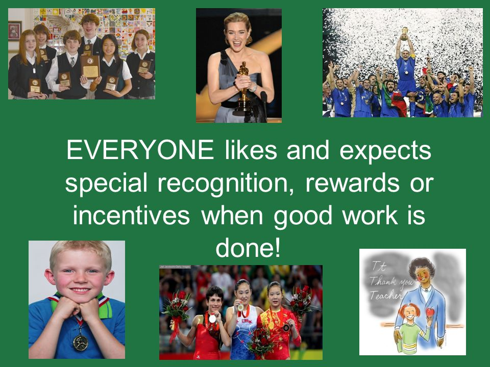 EVERYONE likes and expects special recognition, rewards or incentives when good work is done!