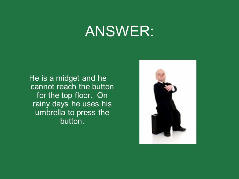 ANSWER: He is a midget and he cannot reach the button for the top floor.