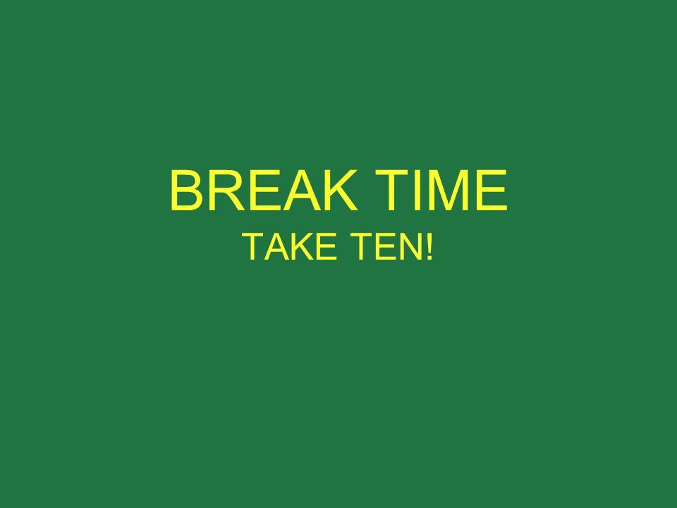 BREAK TIME TAKE TEN!