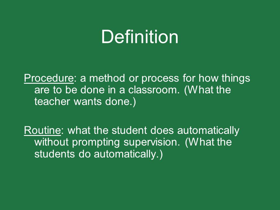 Definition Procedure: a method or process for how things are to be done in a classroom. (What the teacher wants done.)