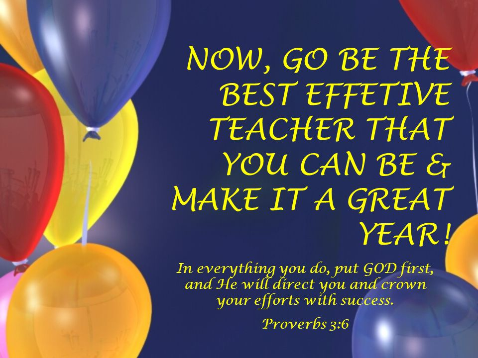 NOW, GO BE THE BEST EFFETIVE TEACHER THAT YOU CAN BE & MAKE IT A GREAT YEAR!
