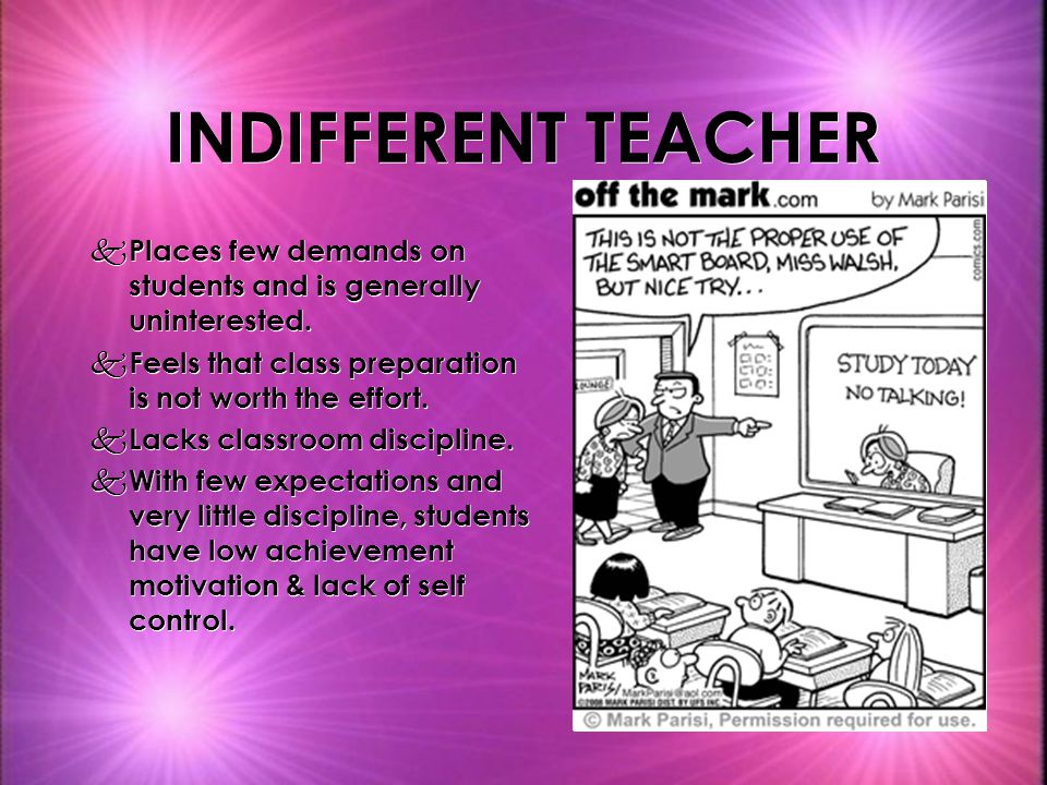 INDIFFERENT TEACHER Places few demands on students and is generally uninterested. Feels that class preparation is not worth the effort.