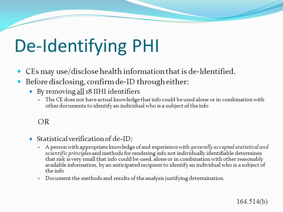 De-Identifying PHI CEs may use/disclose health information that is de-Identified. Before disclosing, confirm de-ID through either: