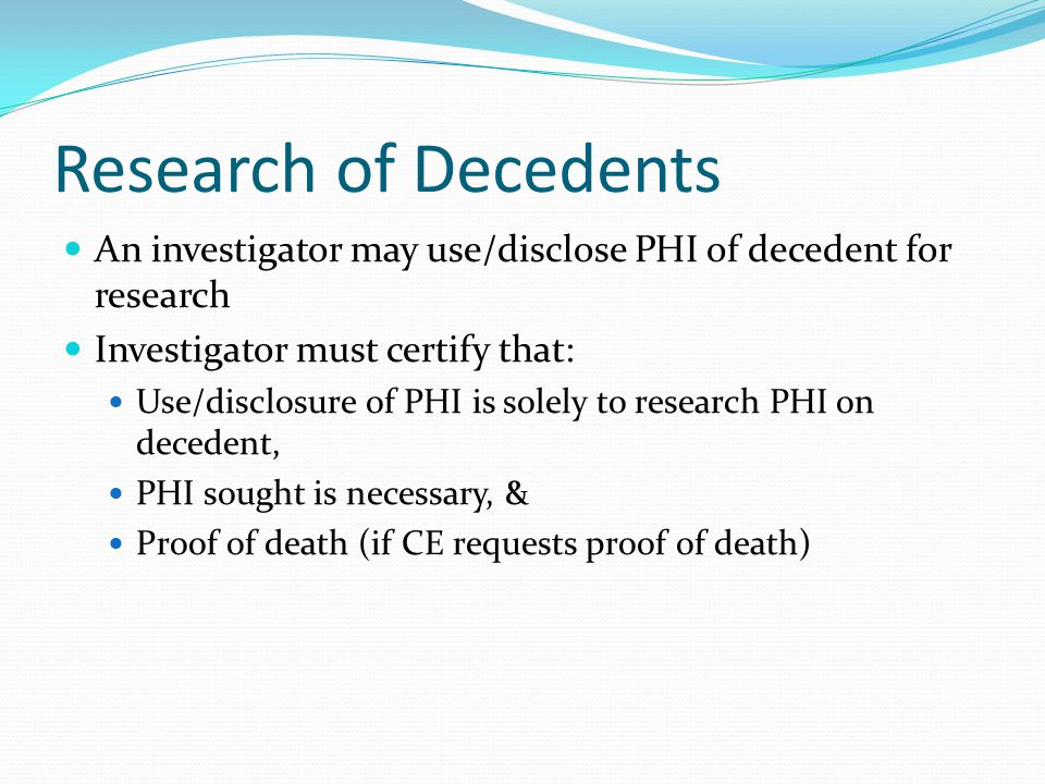 Research of Decedents An investigator may use/disclose PHI of decedent for research. Investigator must certify that: