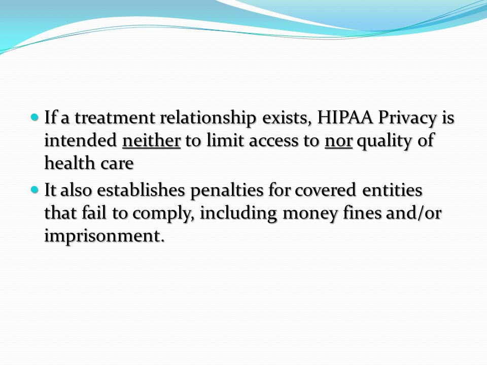 If a treatment relationship exists, HIPAA Privacy is intended neither to limit access to nor quality of health care