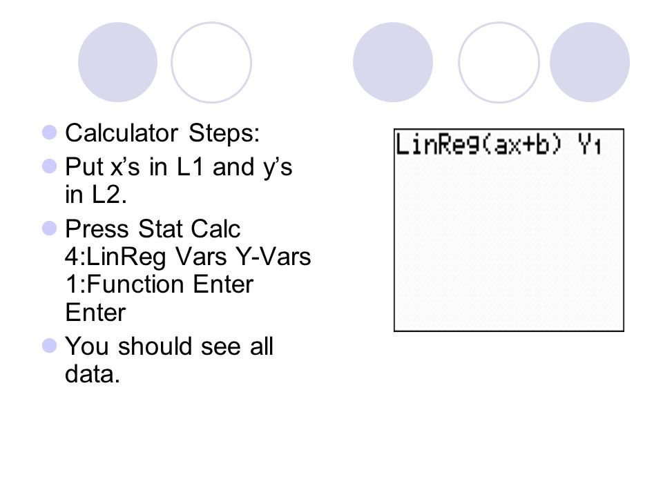 Calculator Steps: Put x's in L1 and y's in L2. Press Stat Calc 4:LinReg Vars Y-Vars 1:Function Enter Enter.