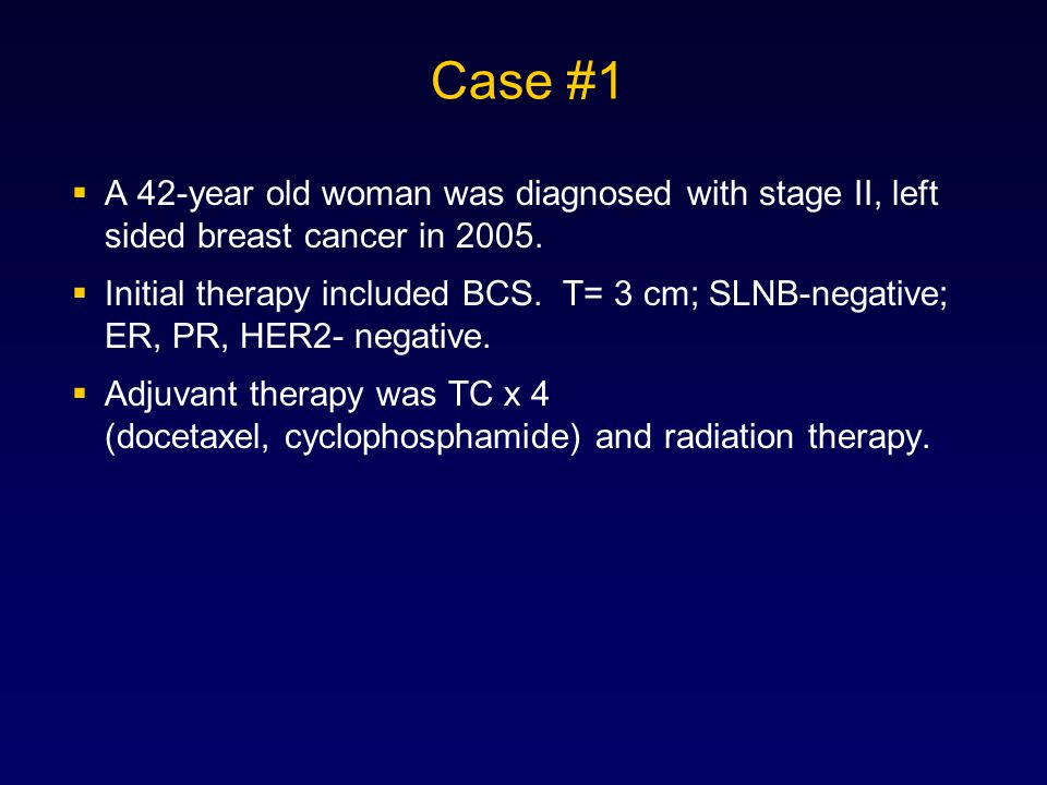 Case #1 A 42-year old woman was diagnosed with stage II, left sided breast cancer in 2005.