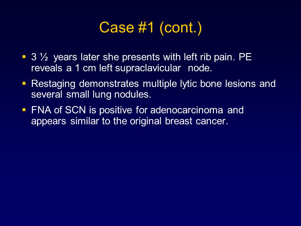 Case #1 (cont.) 3 ½ years later she presents with left rib pain. PE reveals a 1 cm left supraclavicular node.