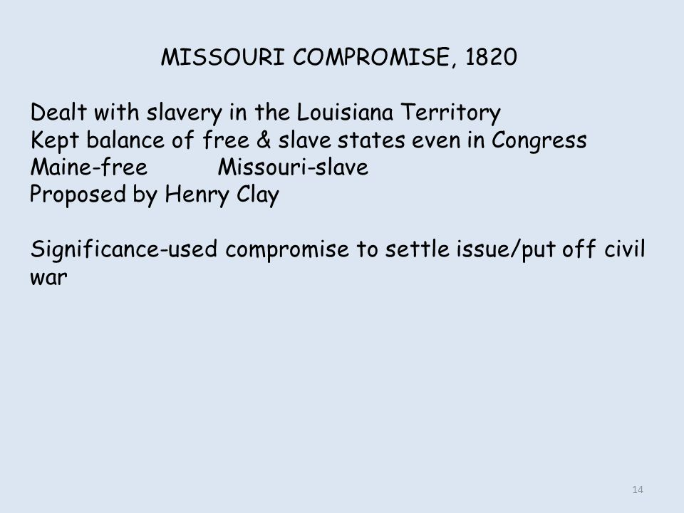 MISSOURI COMPROMISE, 1820 Dealt with slavery in the Louisiana Territory. Kept balance of free & slave states even in Congress.