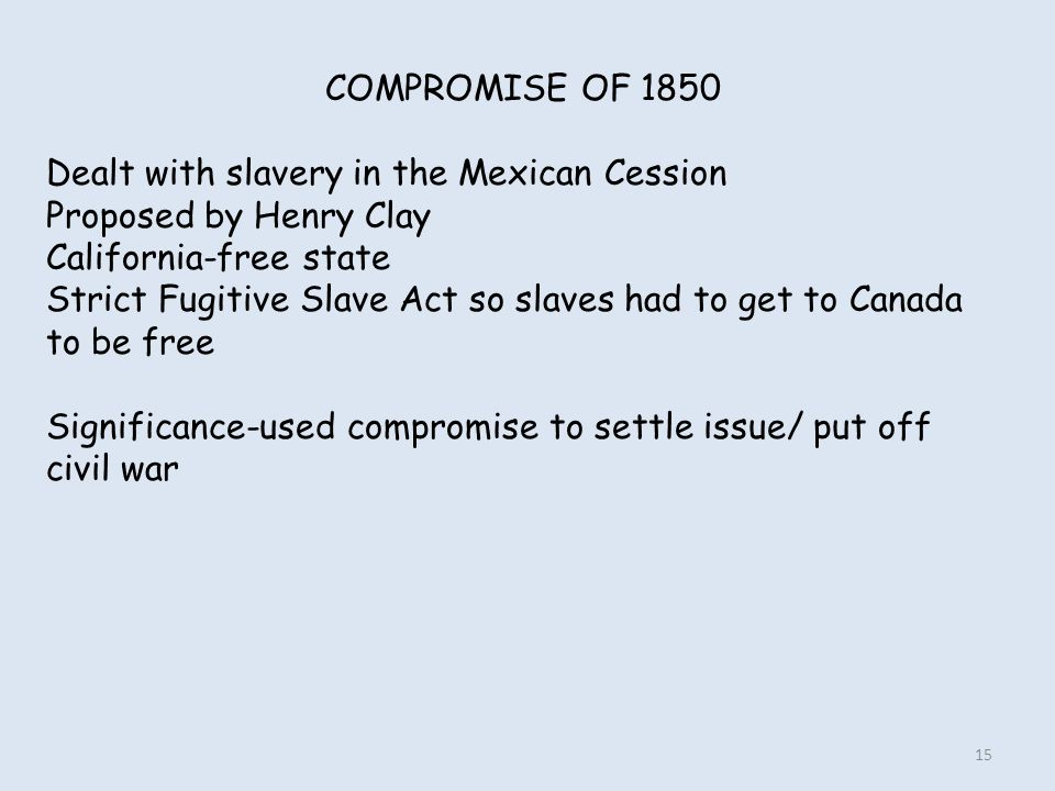 COMPROMISE OF 1850 Dealt with slavery in the Mexican Cession. Proposed by Henry Clay. California-free state.