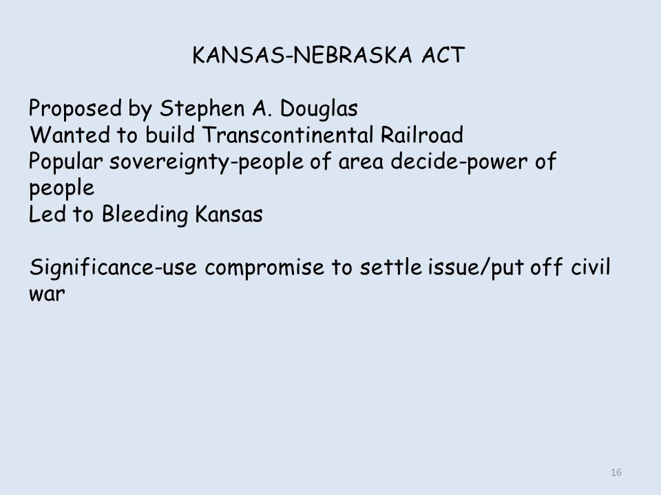 KANSAS-NEBRASKA ACT Proposed by Stephen A. Douglas. Wanted to build Transcontinental Railroad.