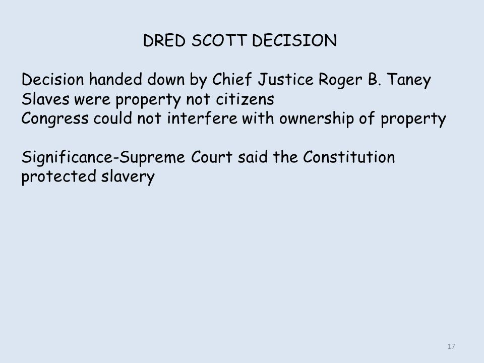 DRED SCOTT DECISION Decision handed down by Chief Justice Roger B. Taney. Slaves were property not citizens.