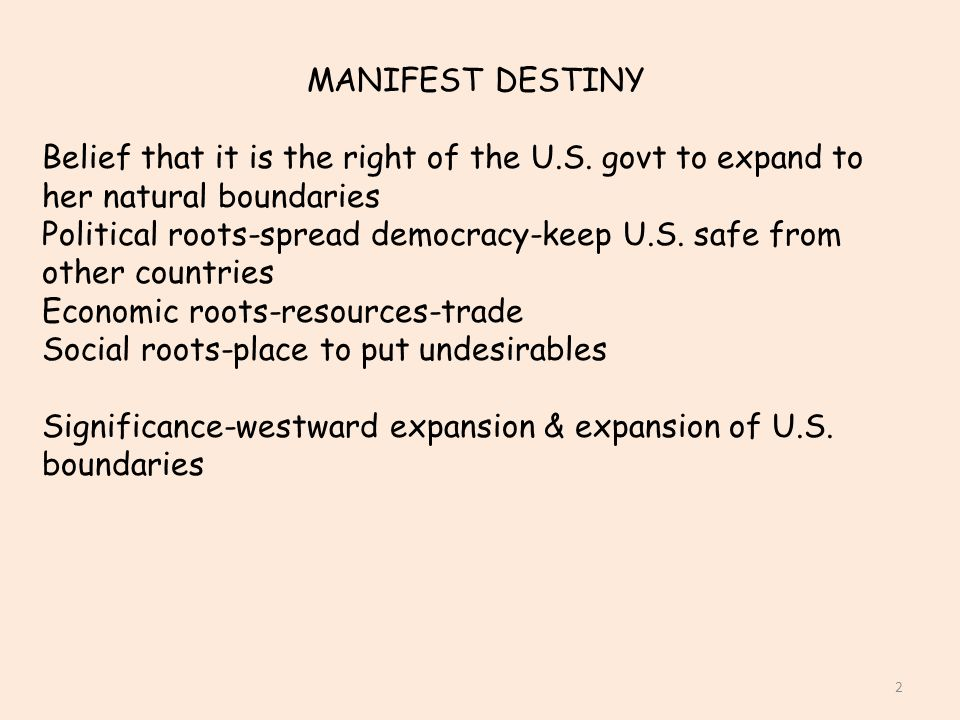 MANIFEST DESTINY Belief that it is the right of the U.S. govt to expand to her natural boundaries.