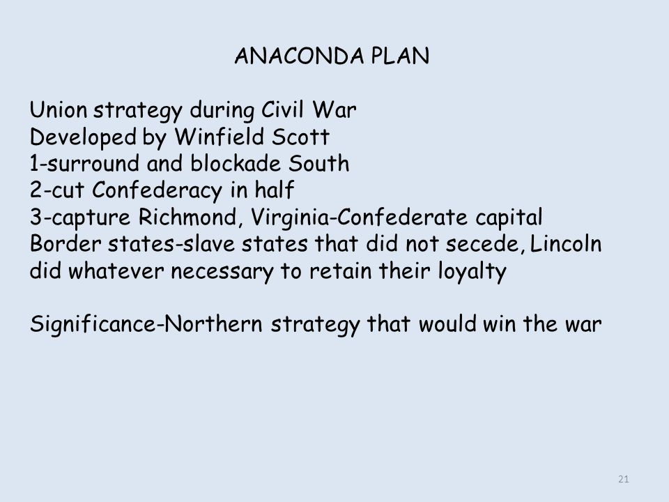 ANACONDA PLAN Union strategy during Civil War. Developed by Winfield Scott. 1-surround and blockade South.