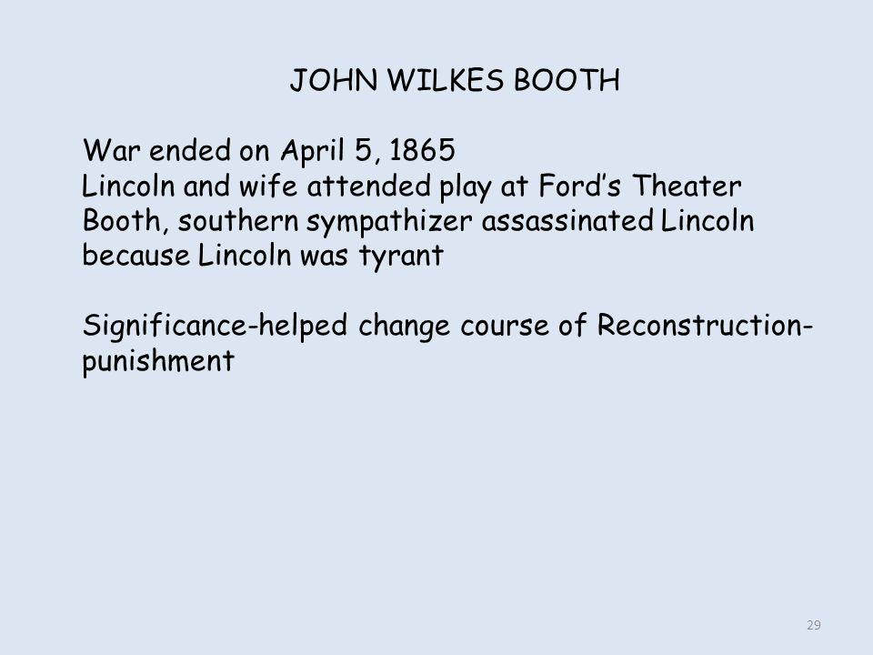 JOHN WILKES BOOTH War ended on April 5, 1865. Lincoln and wife attended play at Ford's Theater.