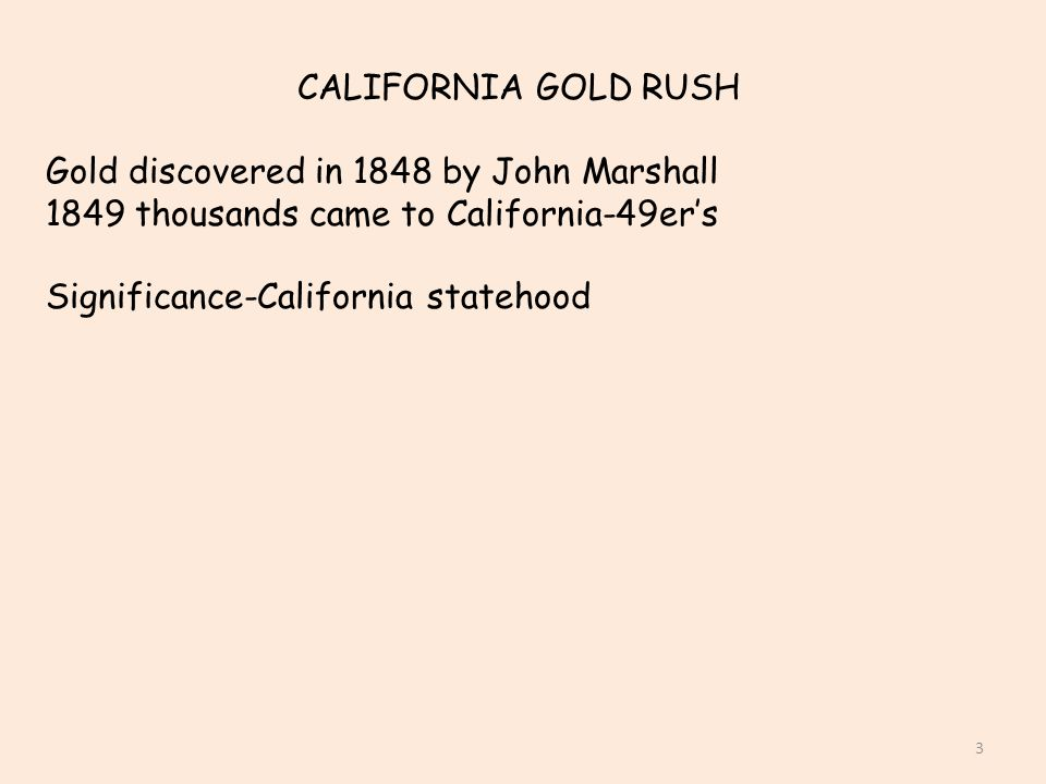 CALIFORNIA GOLD RUSH Gold discovered in 1848 by John Marshall. 1849 thousands came to California-49er's.
