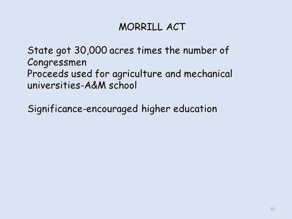 MORRILL ACT State got 30,000 acres times the number of Congressmen. Proceeds used for agriculture and mechanical universities-A&M school.