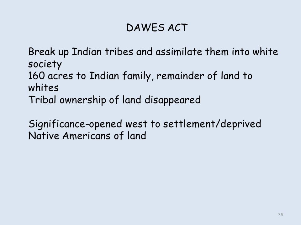DAWES ACT Break up Indian tribes and assimilate them into white society. 160 acres to Indian family, remainder of land to whites.