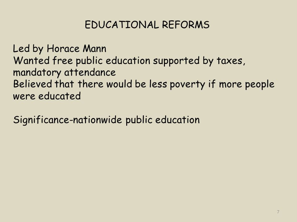 EDUCATIONAL REFORMS Led by Horace Mann. Wanted free public education supported by taxes, mandatory attendance.