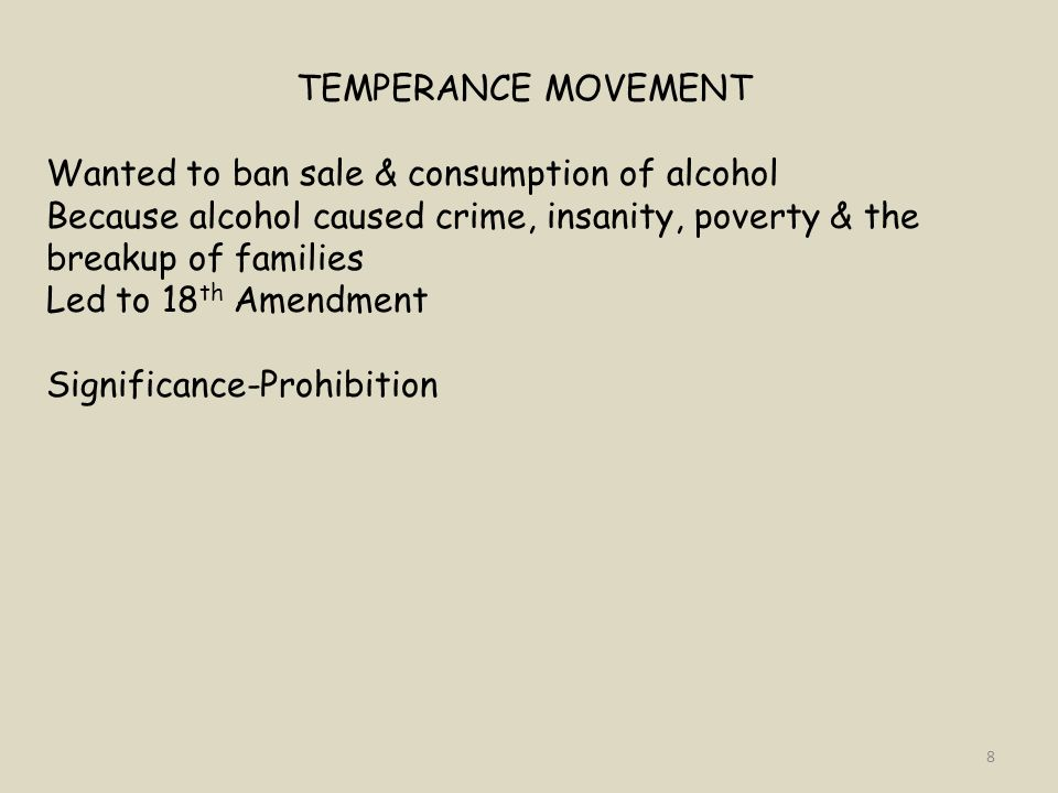 TEMPERANCE MOVEMENT Wanted to ban sale & consumption of alcohol. Because alcohol caused crime, insanity, poverty & the breakup of families.