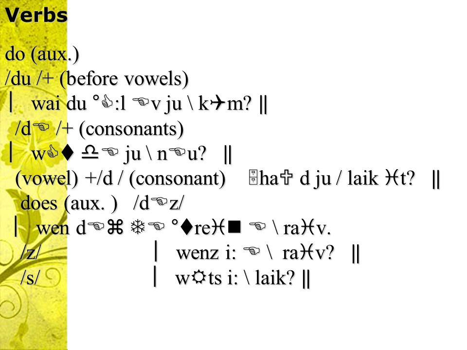 (vowel) +/d / (consonant) ha d ju / laik t ‖ does (aux. ) /dz/