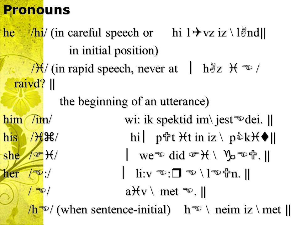 Pronouns he /hi/ (in careful speech or hi 1vz iz \ lnd‖ in initial position) // (in rapid speech, never at ︳hz   / raivd ‖