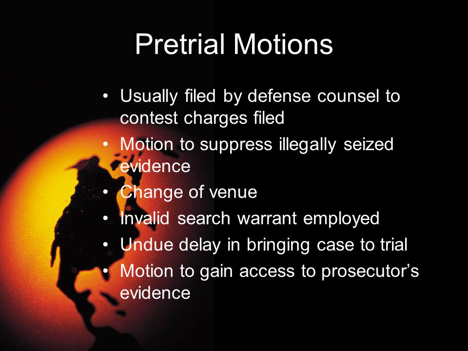 Pretrial Motions Usually filed by defense counsel to contest charges filed. Motion to suppress illegally seized evidence.