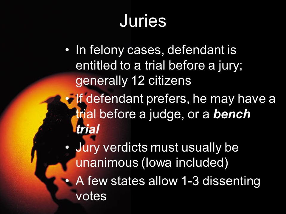 Juries In felony cases, defendant is entitled to a trial before a jury; generally 12 citizens.