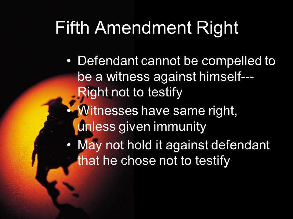 Fifth Amendment Right Defendant cannot be compelled to be a witness against himself---Right not to testify.