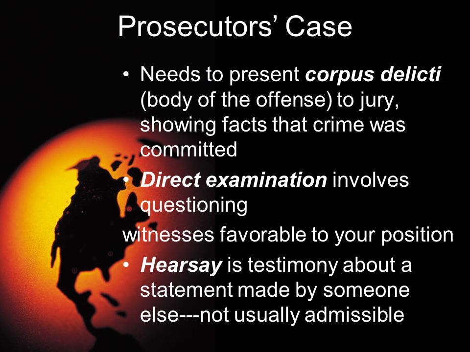 Prosecutors' Case Needs to present corpus delicti (body of the offense) to jury, showing facts that crime was committed.