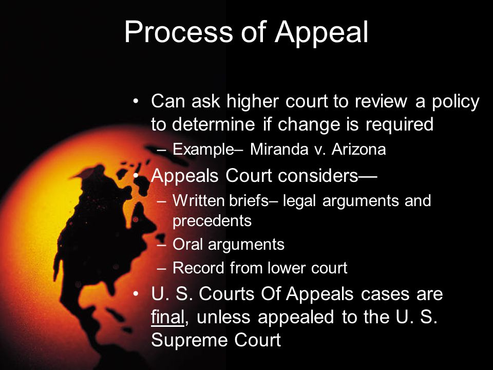 Process of Appeal Can ask higher court to review a policy to determine if change is required. Example– Miranda v. Arizona.