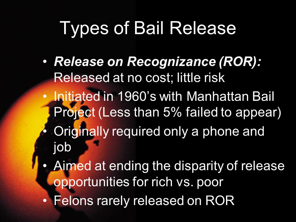 Types of Bail Release Release on Recognizance (ROR): Released at no cost; little risk.
