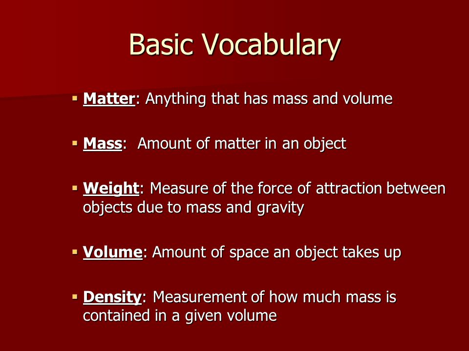Basic Vocabulary Matter: Anything that has mass and volume