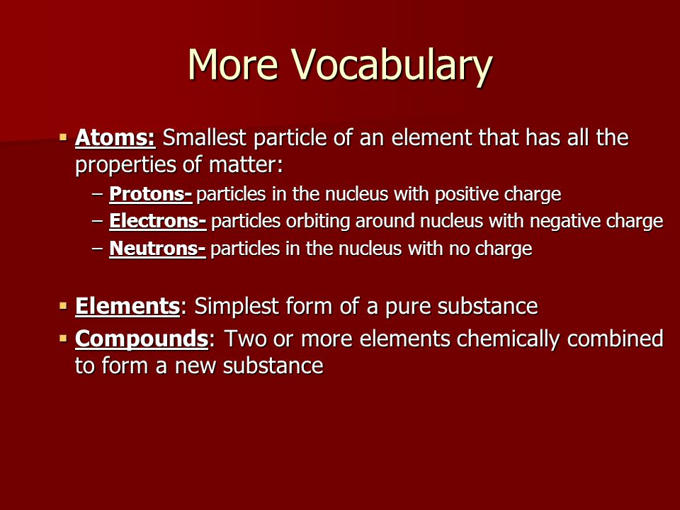 More Vocabulary Atoms: Smallest particle of an element that has all the properties of matter: Protons- particles in the nucleus with positive charge.