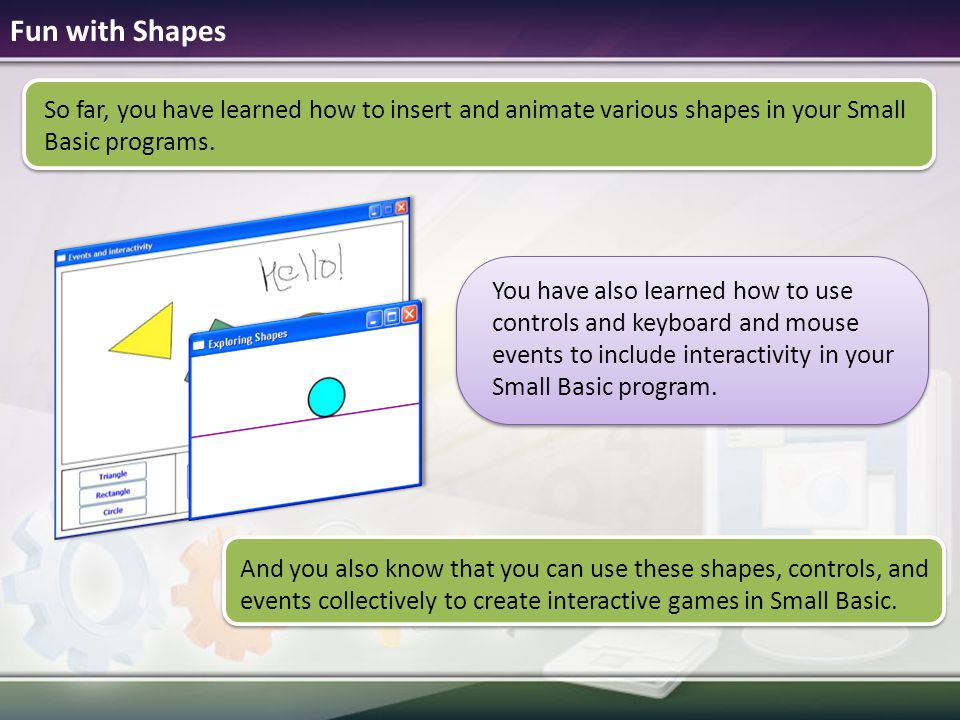 Fun with Shapes So far, you have learned how to insert and animate various shapes in your Small Basic programs.